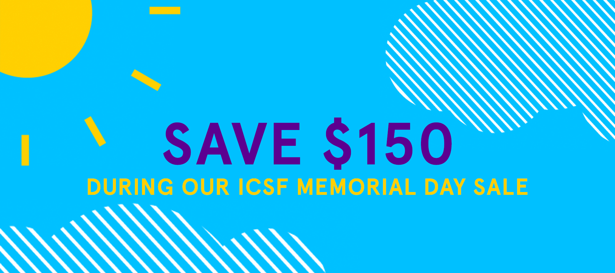 Save $150 during our ICSF Memorial Day sale