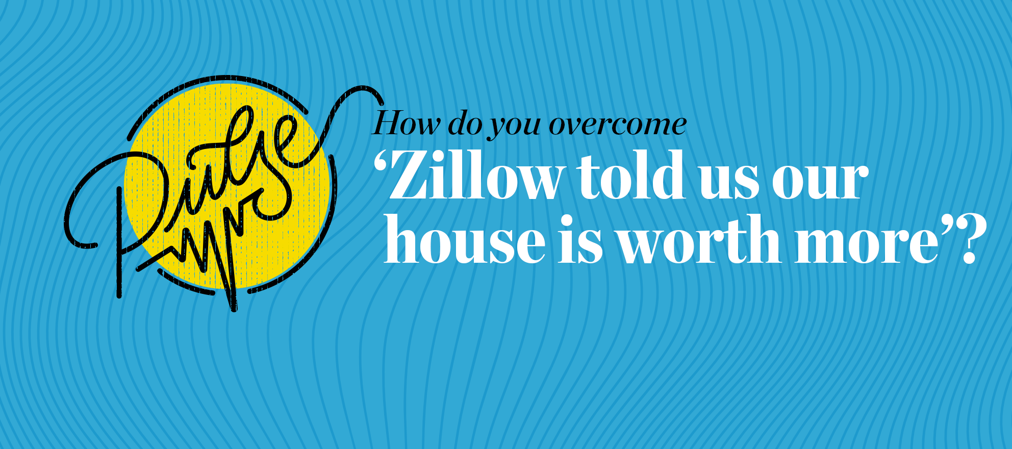 Pulse: How do you overcome 'Zillow told us our house is worth more'?