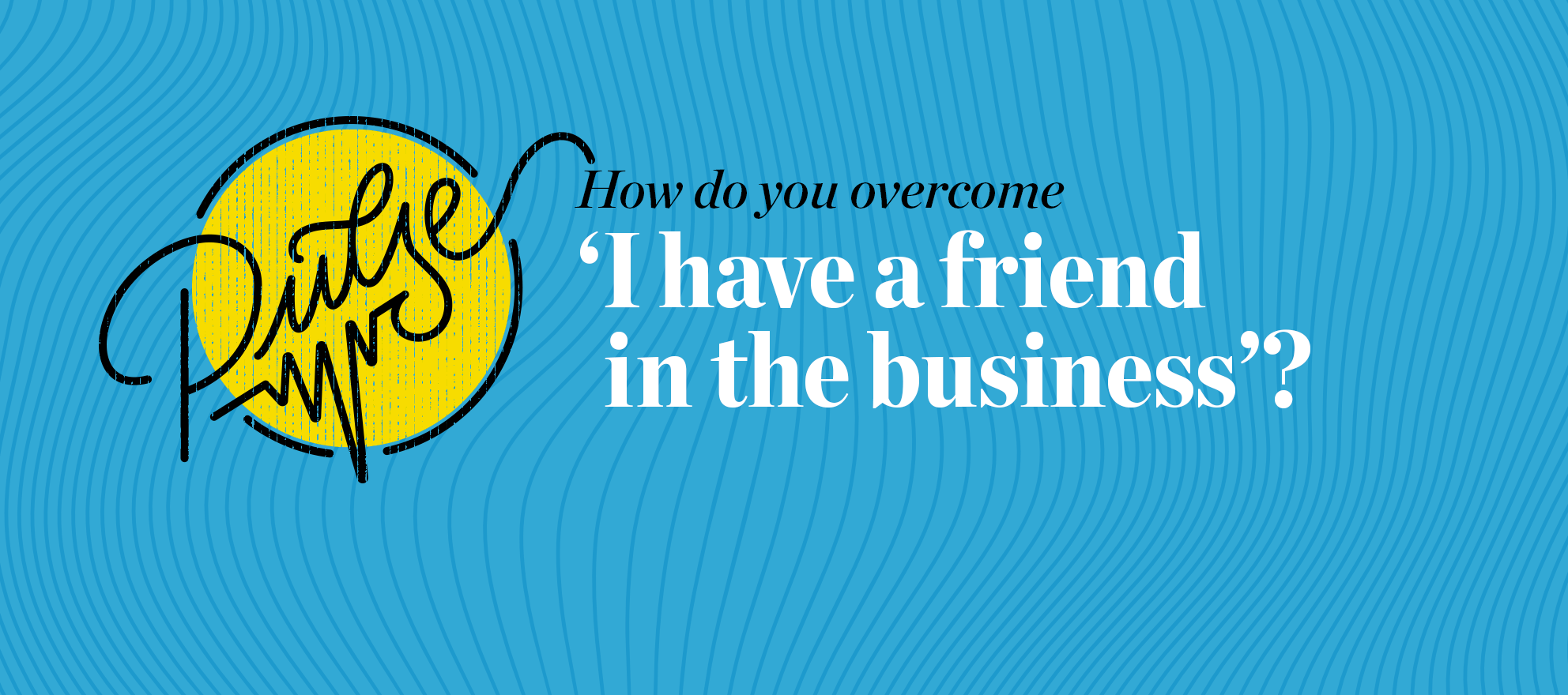 Pulse: 'I have a friend in the business,' 28 ways to respond
