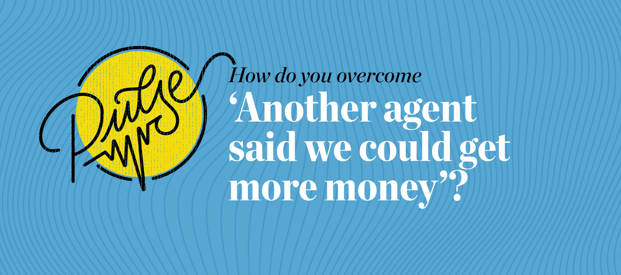 Pulse: How do you overcome 'Another agent said we could get more money'?
