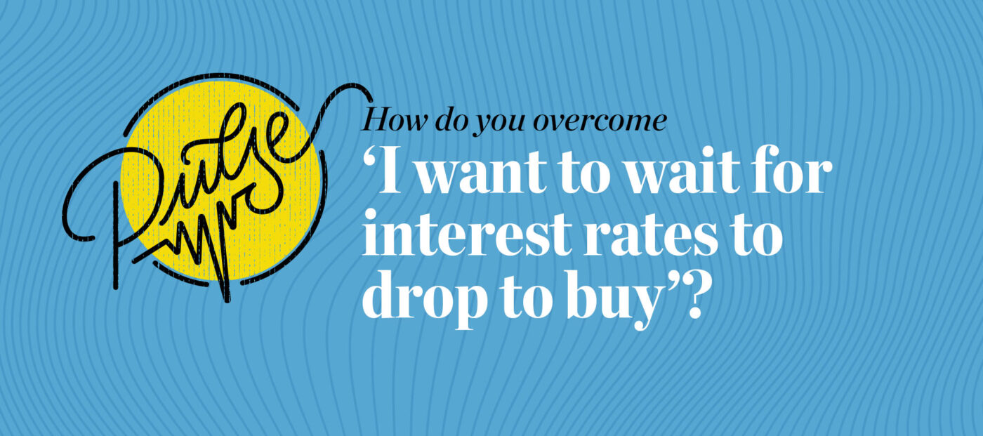 Pulse: How do you overcome 'I want to wait for interest rates to drop'?