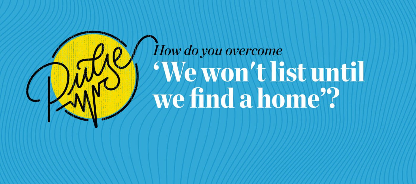 Pulse: 37 ways to deal with 'We won't list until we find a home'