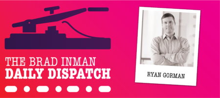 Daily Dispatch: Brad Inman with Ryan Gorman
