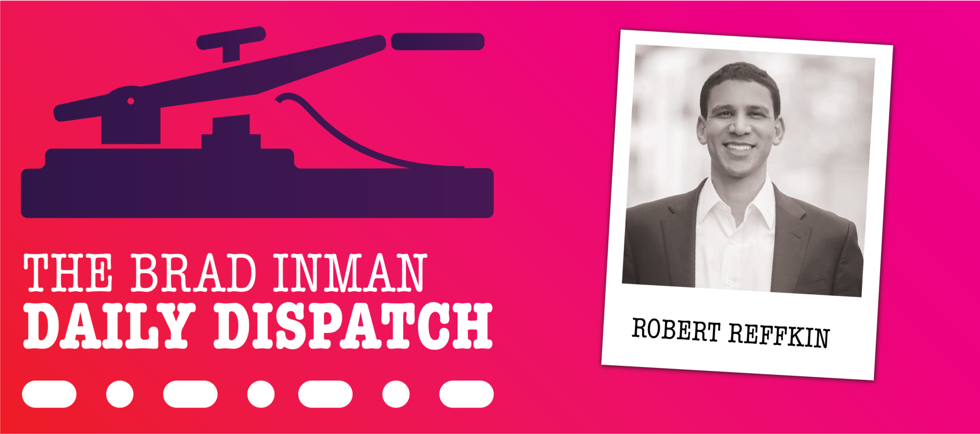 Daily Dispatch: Brad Inman and Compass CEO Robert Reffkin