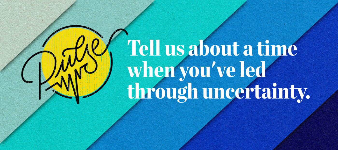 Pulse: Tell us about a time when you've led through uncertainty