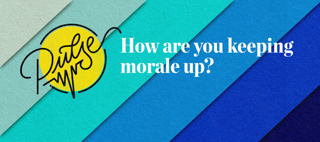 Pulse: How are you keeping morale up?