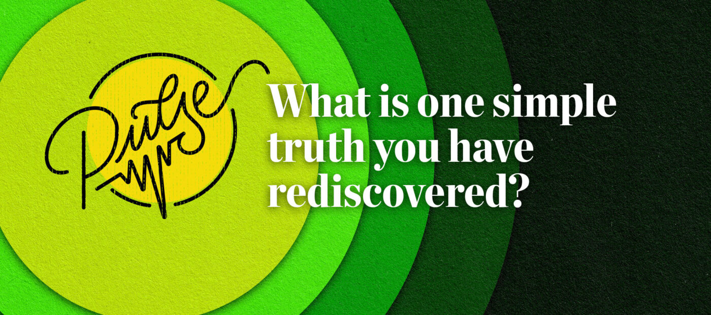 Pulse: What is one simple truth you have rediscovered?