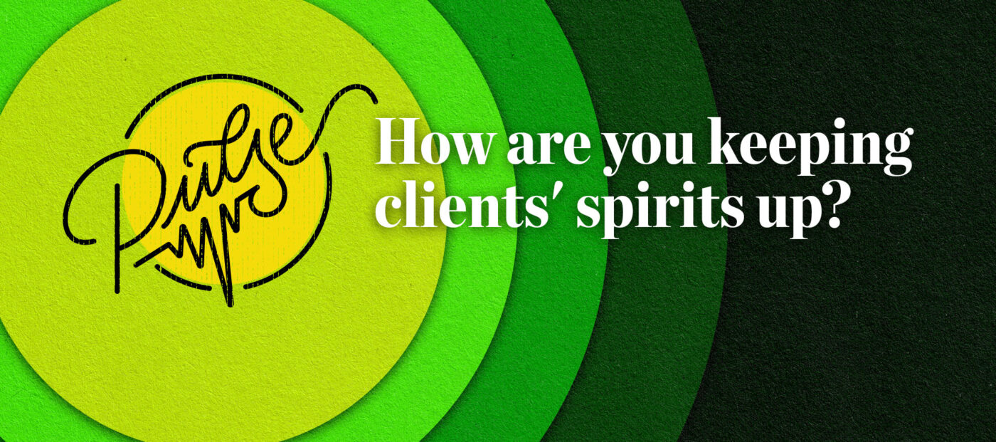 Pulse: How are you keeping clients' spirits up?