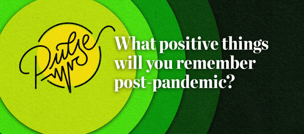 Pulse: What positive things will you remember post-pandemic?