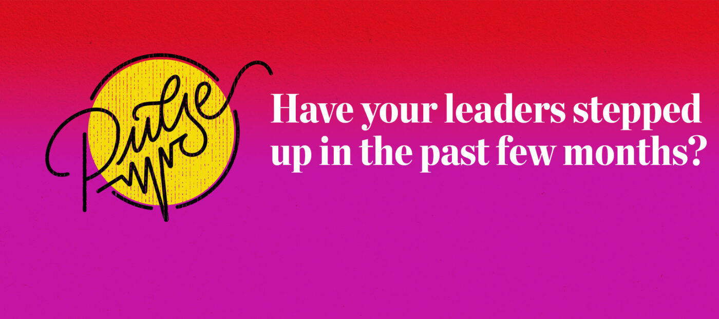 Pulse: Have your leaders stepped up in the past few months?