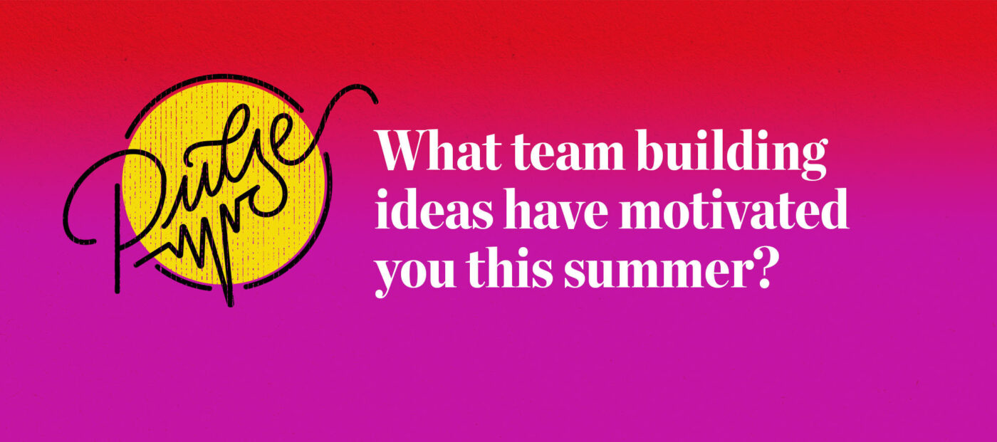 Pulse: What team building ideas have motivated you this summer?