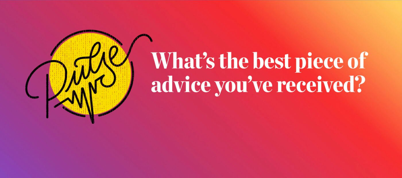 Pulse: What's the best piece of advice you've received?