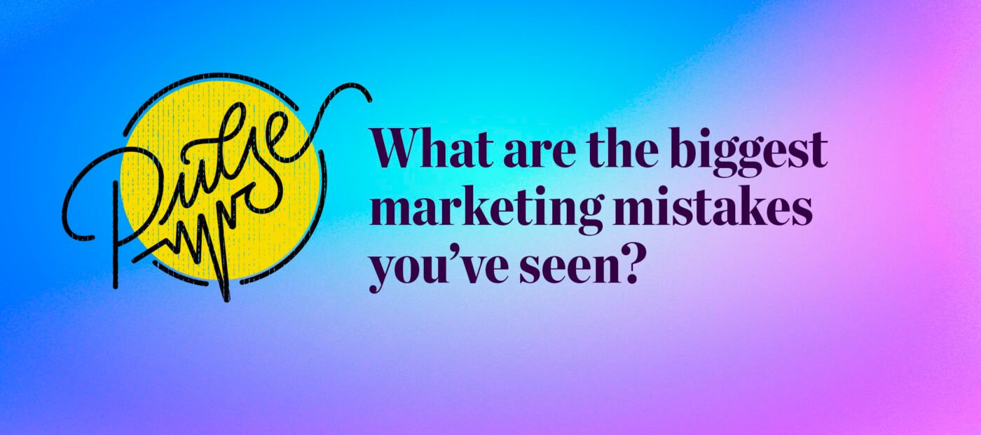 Pulse: What are the biggest marketing mistakes you've seen?