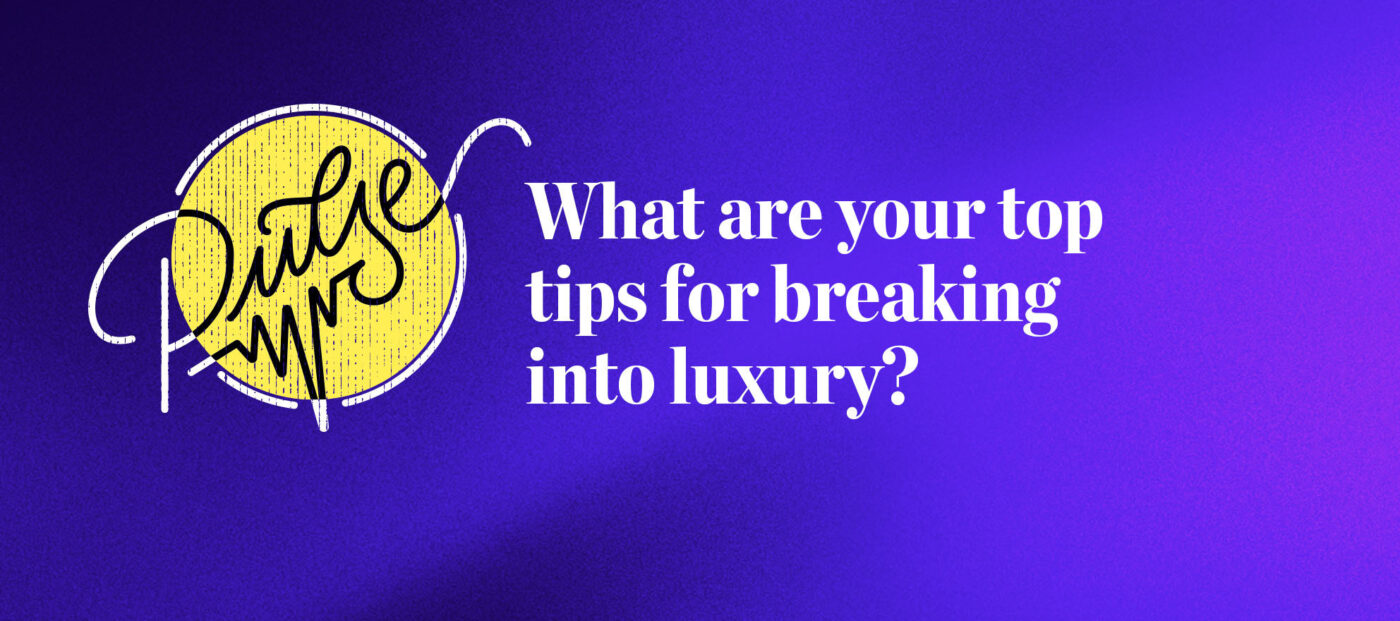 Pulse: What are your top tips for breaking into luxury?