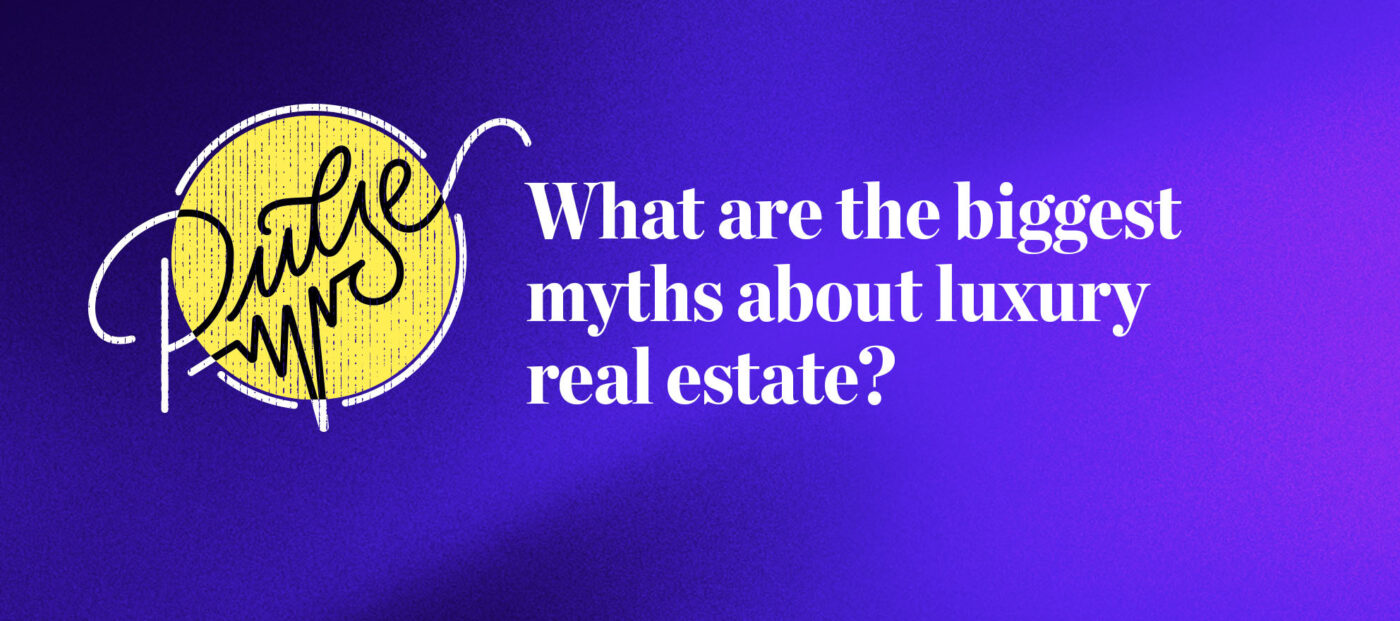 Pulse: What are the biggest myths about luxury real estate?
