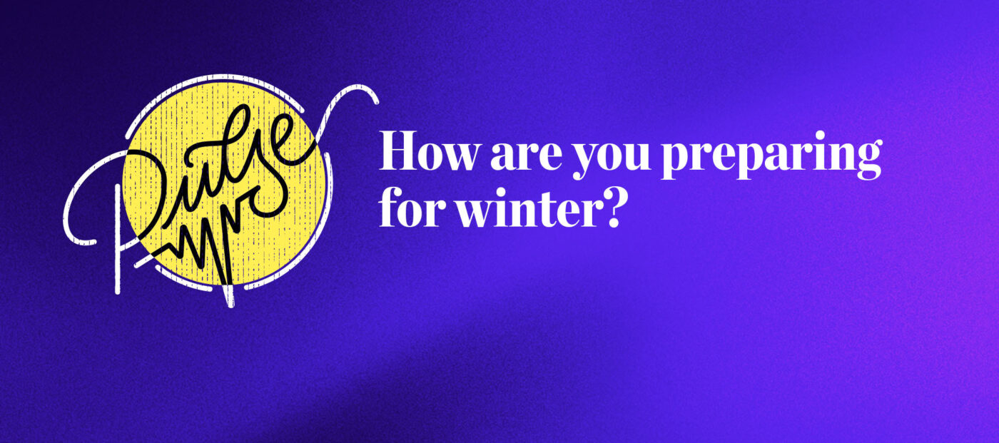 Pulse: How our readers are preparing for winter