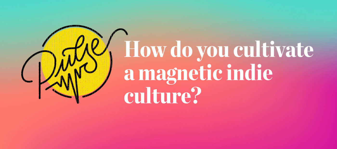 Pulse: How do you cultivate a magnetic indie culture?