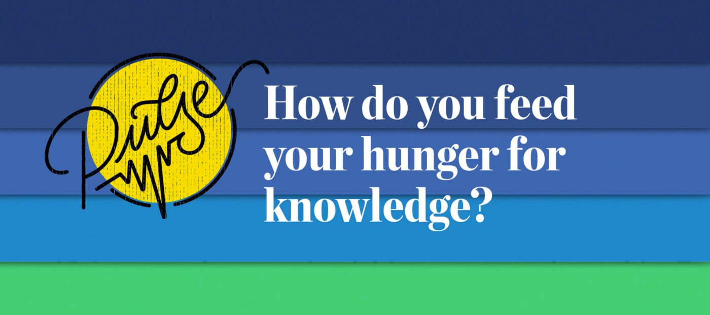 Pulse: How our readers feed their hunger for knowledge