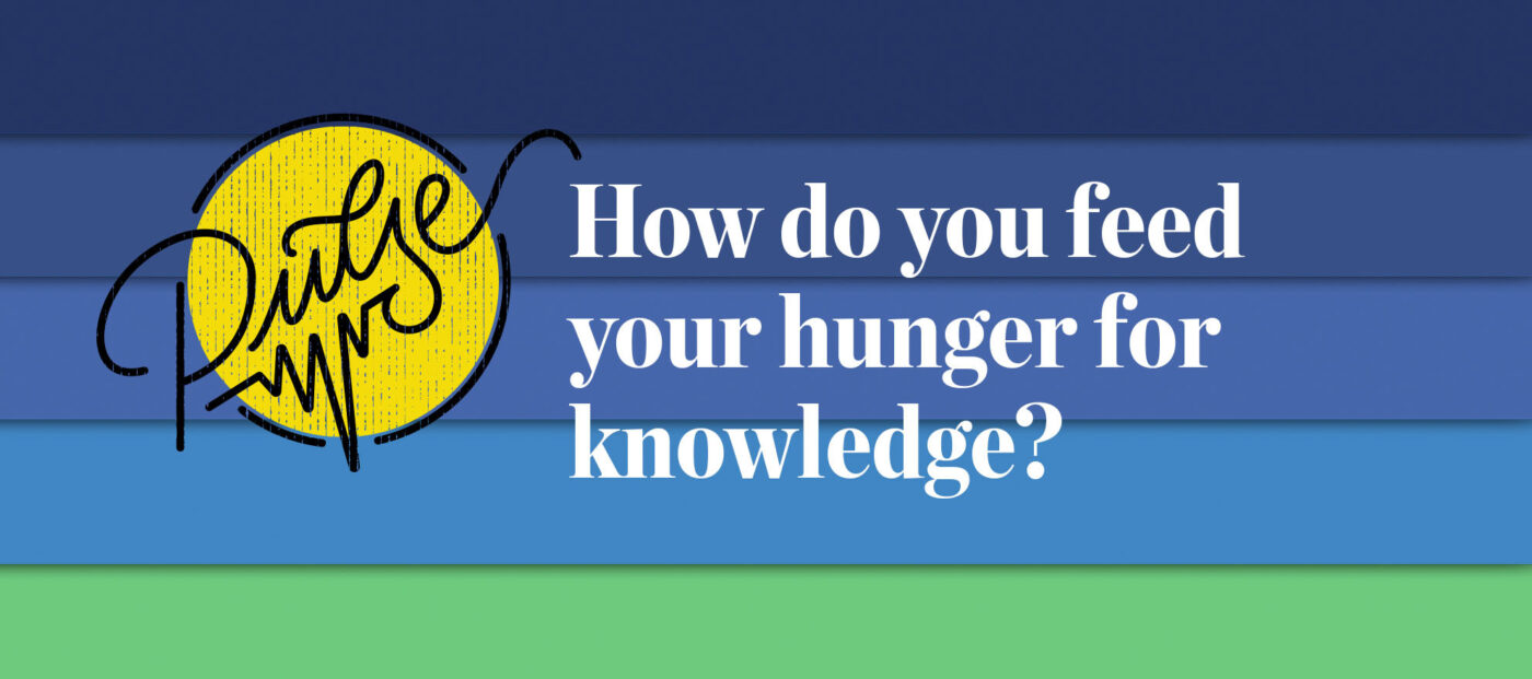 Pulse: How do you feed your hunger for knowledge?