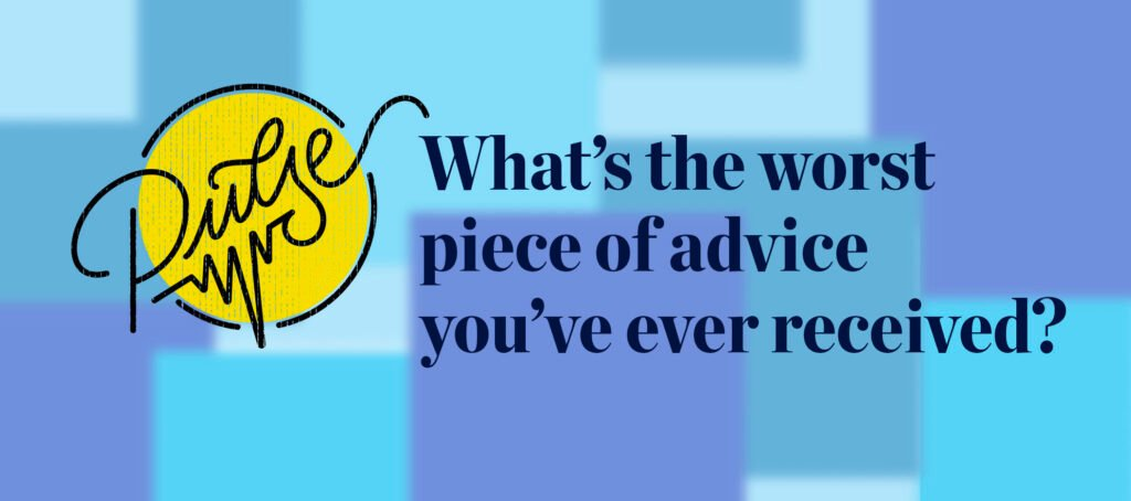 Pulse: Readers share the worst piece of advice they've ever received