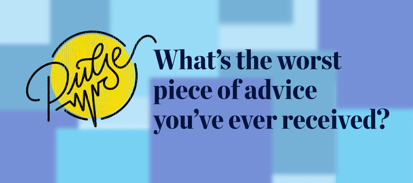 Pulse: What's the worst piece of advice you've ever received?