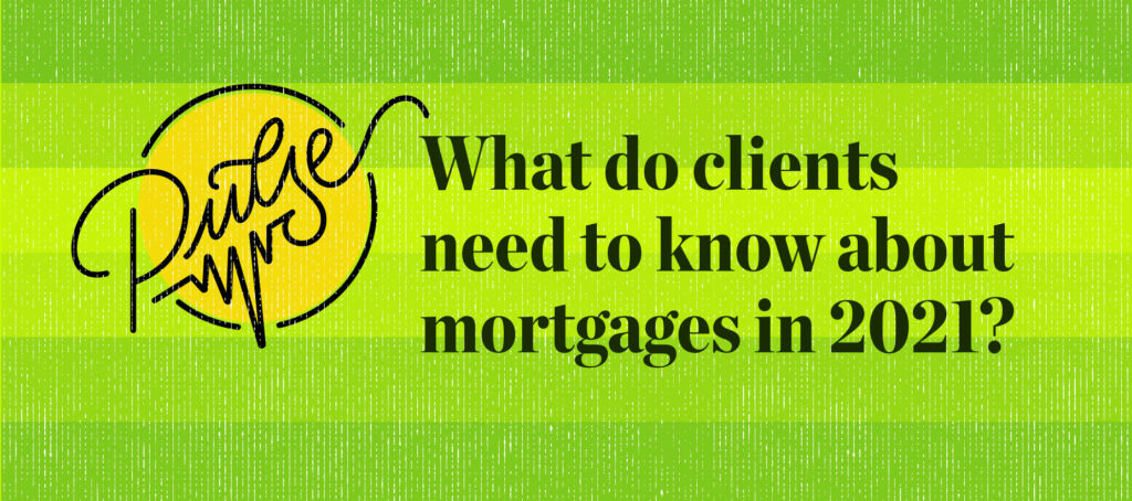 Pulse: What clients need to know about mortgages in 2021