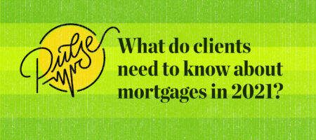Pulse: What do clients need to know about mortgages in 2021?