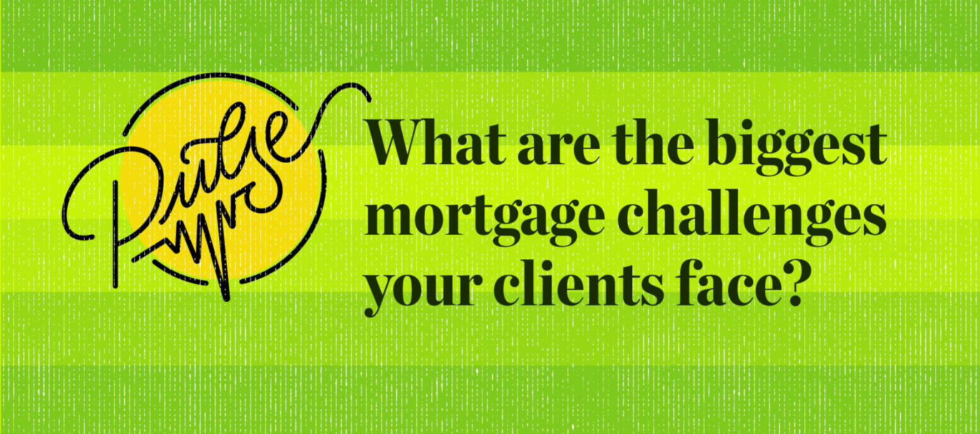 Pulse: What are the biggest mortgage challenges your clients face?