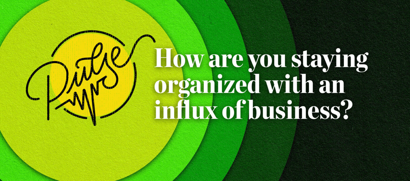 Pulse: How are you staying organized with an influx of business?