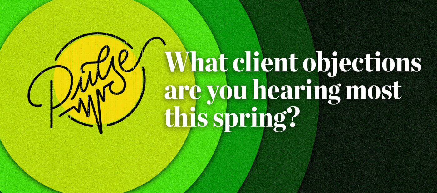 Pulse: The client objections you are hearing most this spring