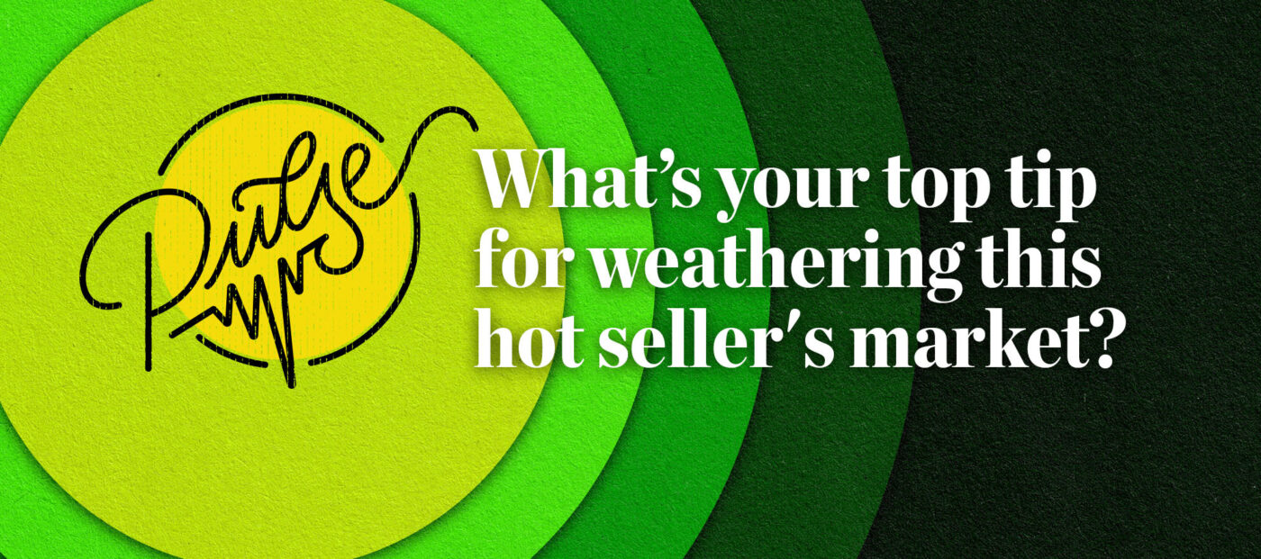 Pulse: What's your top tip for weathering this hot seller's market?