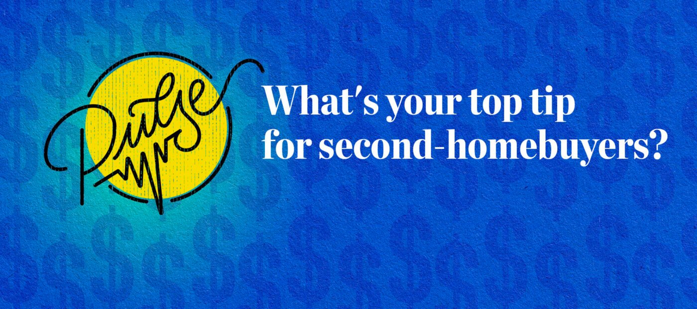Pulse: What's your top tip for second-homebuyers?