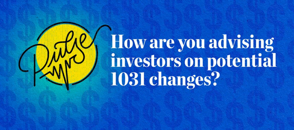 Pulse: How you're advising investors on potential 1031 changes