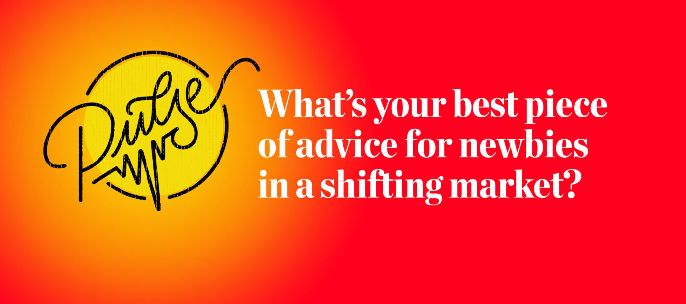 Pulse: What's your best piece of advice for newbies in a shifting market?