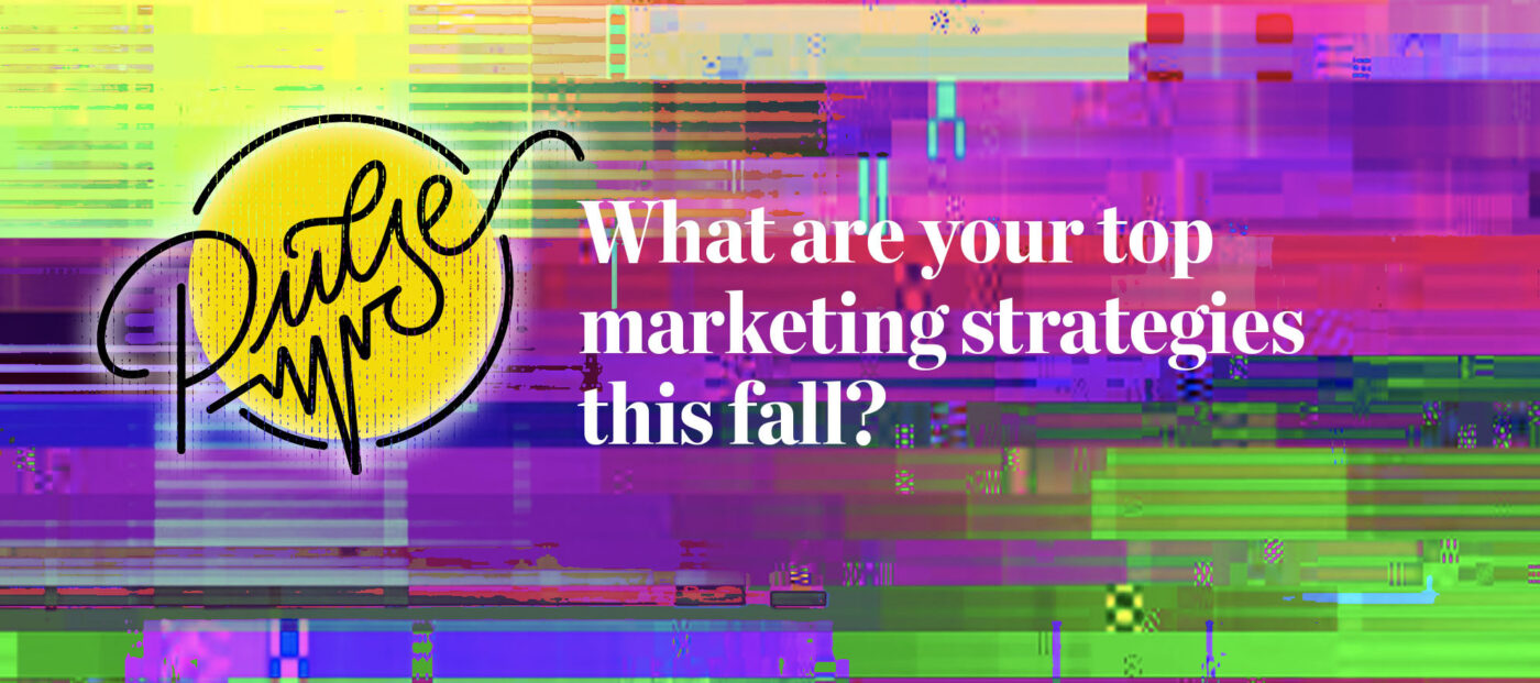 Pulse: What are your top marketing strategies this fall?