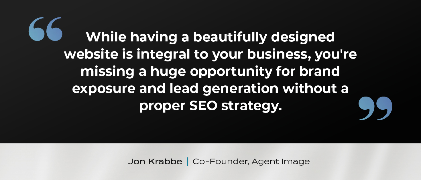 """""""While having a beautifully designed website is integral to your business, you're missing a huge opportunity for brand exposure and lead generation without a proper SEO strategy."""" shared Jon Krabbe, Co-Founder, Agent Image."""