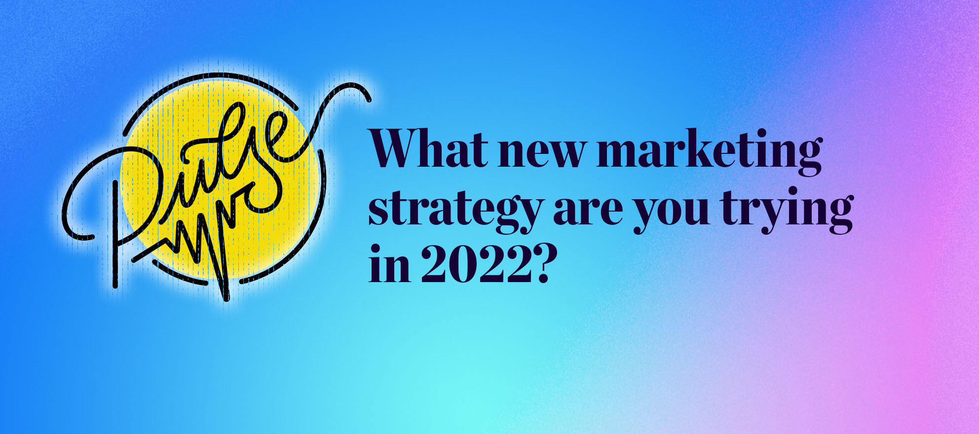 Pulse: What new marketing strategy are you trying in 2022?
