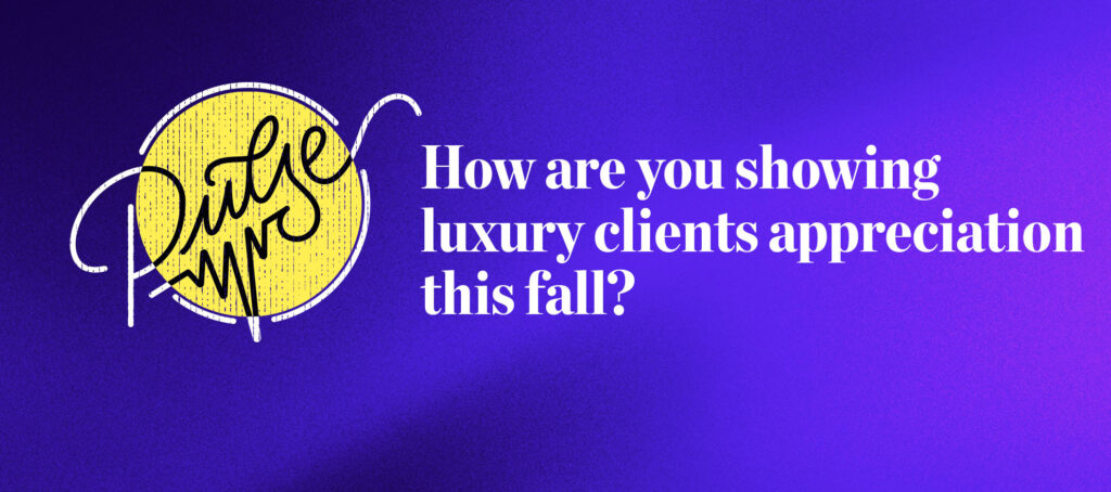 Pulse: How are you showing luxury clients appreciation this fall?